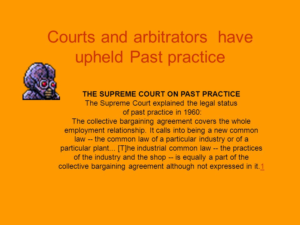 Courts and arbitrators have upheld Past practice THE SUPREME COURT ON PAST PRACTICE The Supreme Court explained the legal status of past practice in 1960: The collective bargaining agreement covers the whole employment relationship.