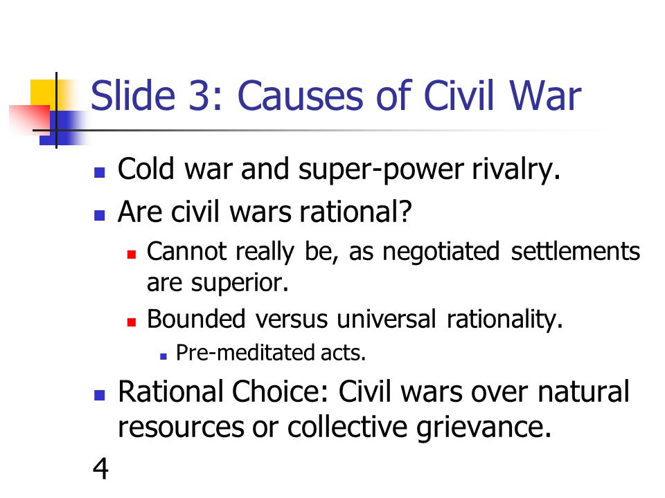 Slide 4: Civil wars over natural resources or collective grievance Collier and Hoeffler: Greed (opportunities) disguised as grievance (constraints).