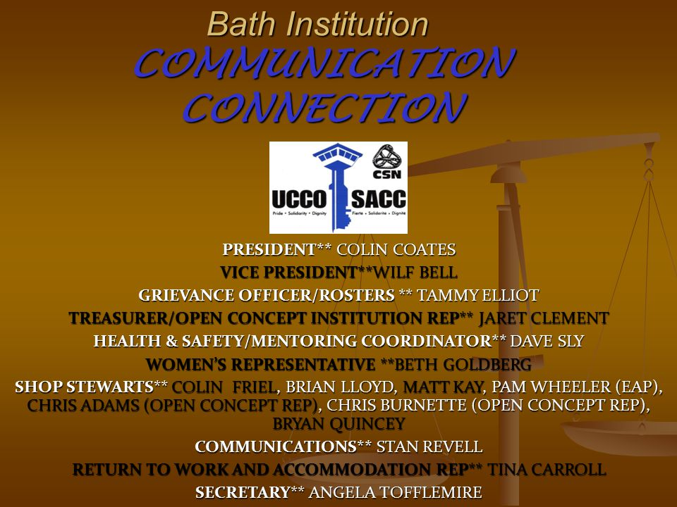 Bath Institution COMMUNICATION CONNECTION PRESIDENT** COLIN COATES VICE PRESIDENT**WILF BELL GRIEVANCE OFFICER/ROSTERS ** TAMMY ELLIOT TREASURER/OPEN CONCEPT INSTITUTION REP** JARET CLEMENT HEALTH & SAFETY/MENTORING COORDINATOR** DAVE SLY WOMEN'S REPRESENTATIVE **BETH GOLDBERG SHOP STEWARTS** COLIN FRIEL, BRIAN LLOYD, MATT KAY, PAM WHEELER (EAP), CHRIS ADAMS (OPEN CONCEPT REP), CHRIS BURNETTE (OPEN CONCEPT REP), BRYAN QUINCEY COMMUNICATIONS** STAN REVELL RETURN TO WORK AND ACCOMMODATION REP** TINA CARROLL SECRETARY** ANGELA TOFFLEMIRE