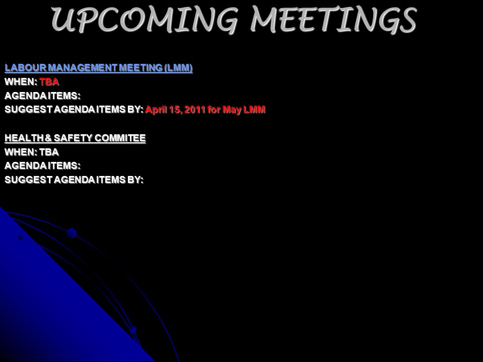 UPCOMING MEETINGS LABOUR MANAGEMENT MEETING (LMM) WHEN: TBA AGENDA ITEMS: SUGGEST AGENDA ITEMS BY: April 15, 2011 for May LMM HEALTH & SAFETY COMMITEE WHEN: TBA AGENDA ITEMS: SUGGEST AGENDA ITEMS BY: