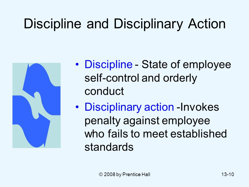 © 2008 by Prentice Hall13-10 Discipline and Disciplinary Action Discipline - State of employee self-control and orderly conduct Disciplinary action -I