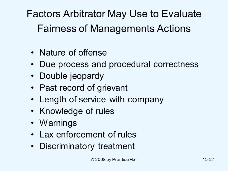 © 2008 by Prentice Hall13-27 Factors Arbitrator May Use to Evaluate Fairness of Managements Actions Nature of offense Due process and procedural corre