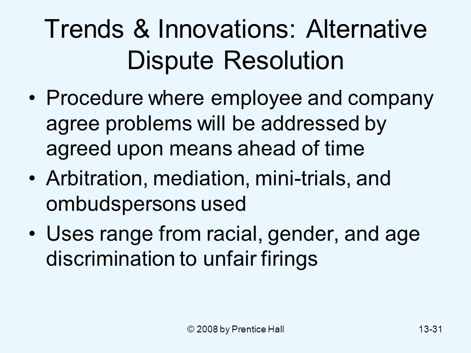 © 2008 by Prentice Hall13-31 Trends & Innovations: Alternative Dispute Resolution Procedure where employee and company agree problems will be addresse