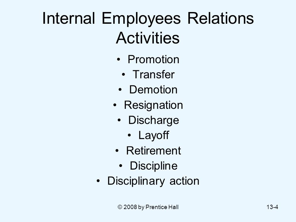 © 2008 by Prentice Hall13-4 Internal Employees Relations Activities Promotion Transfer Demotion Resignation Discharge Layoff Retirement Discipline Dis