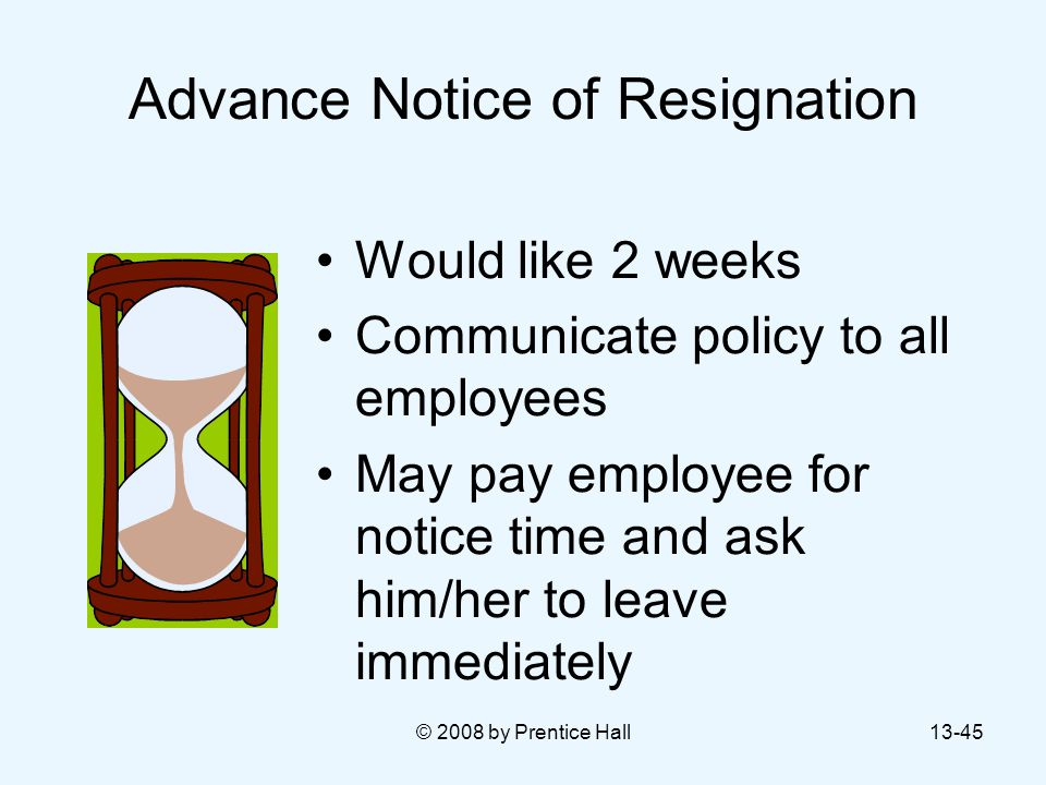 © 2008 by Prentice Hall13-45 Advance Notice of Resignation Would like 2 weeks Communicate policy to all employees May pay employee for notice time and