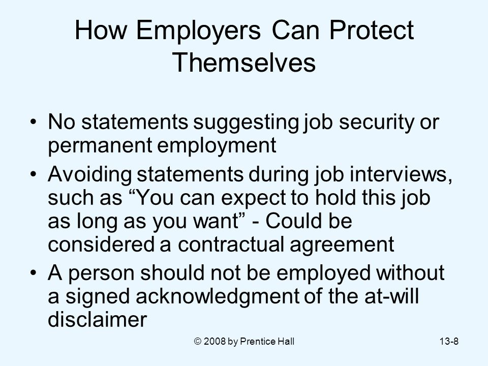 © 2008 by Prentice Hall13-8 How Employers Can Protect Themselves No statements suggesting job security or permanent employment Avoiding statements dur