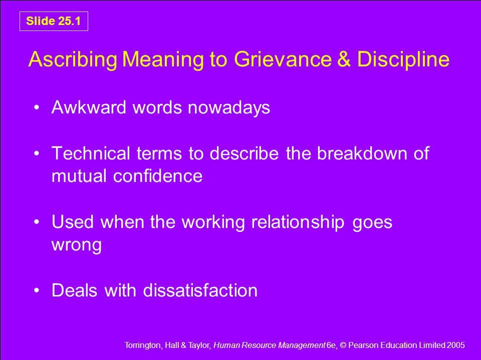 Torrington, Hall & Taylor, Human Resource Management 6e, © Pearson Education Limited 2005 Slide 25.42 Summary Grievance and discipline interviews are central to the process of sorting things out Are one means whereby people at work achieve self discipline and autonomy Different steps involved depending on whether it is a grievance or a disciplinary interview