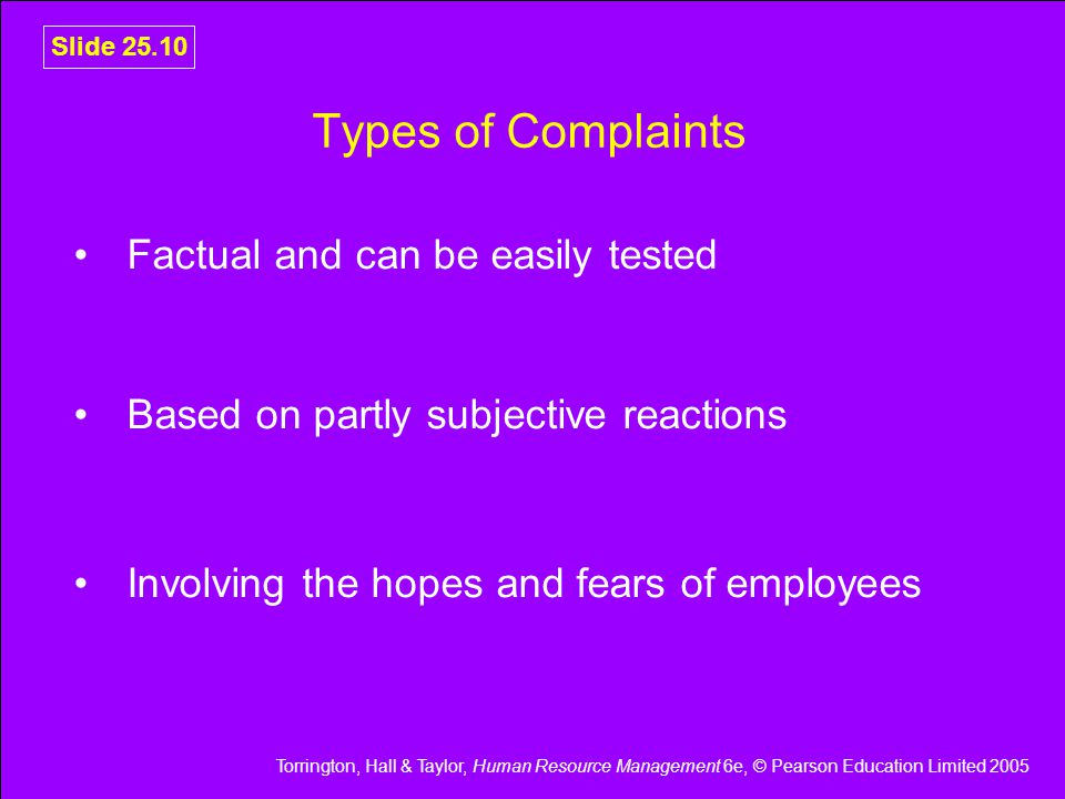 Torrington, Hall & Taylor, Human Resource Management 6e, © Pearson Education Limited 2005 Slide 25.10 Types of Complaints Factual and can be easily tested Based on partly subjective reactions Involving the hopes and fears of employees