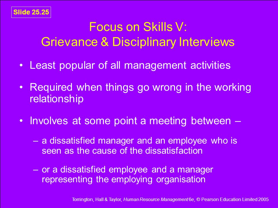 Torrington, Hall & Taylor, Human Resource Management 6e, © Pearson Education Limited 2005 Slide 25.25 Focus on Skills V: Grievance & Disciplinary Interviews Least popular of all management activities Required when things go wrong in the working relationship Involves at some point a meeting between – –a dissatisfied manager and an employee who is seen as the cause of the dissatisfaction –or a dissatisfied employee and a manager representing the employing organisation