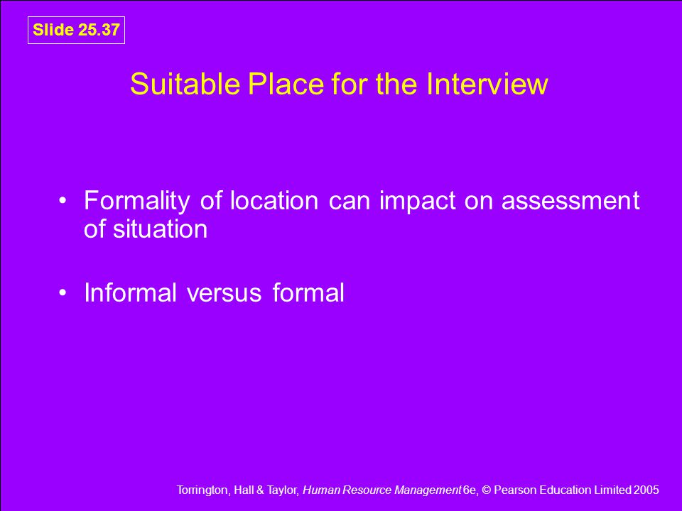Torrington, Hall & Taylor, Human Resource Management 6e, © Pearson Education Limited 2005 Slide 25.37 Suitable Place for the Interview Formality of location can impact on assessment of situation Informal versus formal
