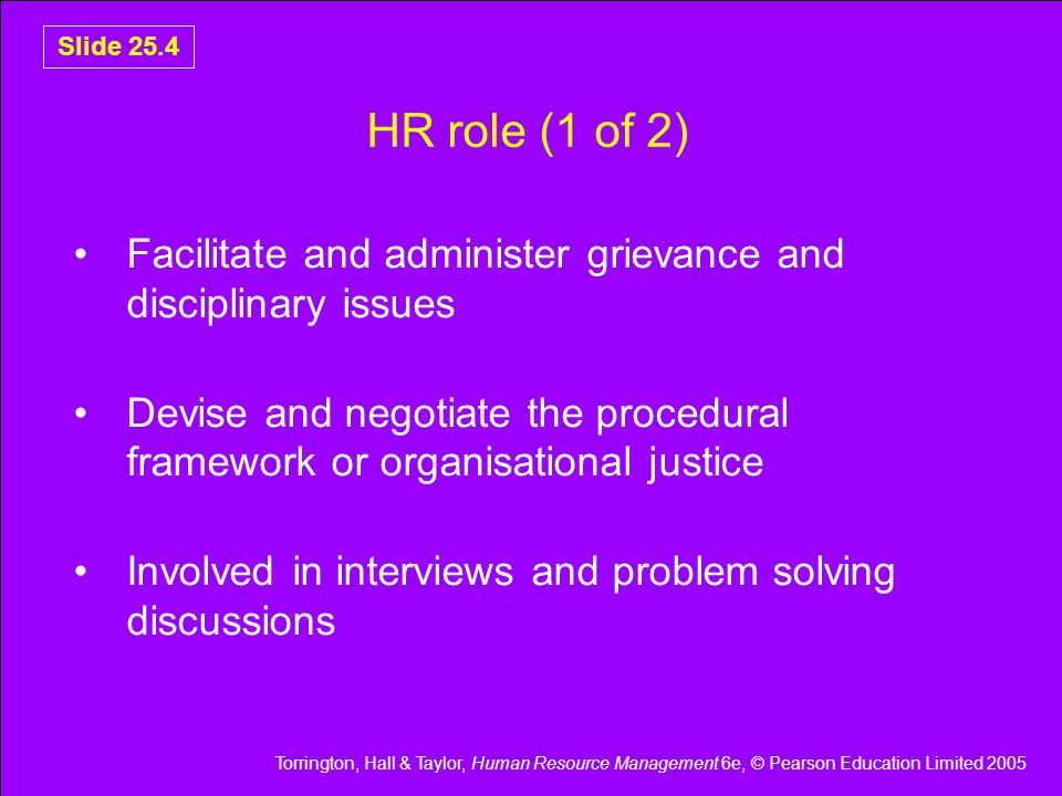 Torrington, Hall & Taylor, Human Resource Management 6e, © Pearson Education Limited 2005 Slide 25.4 HR role (1 of 2) Facilitate and administer grievance and disciplinary issues Devise and negotiate the procedural framework or organisational justice Involved in interviews and problem solving discussions