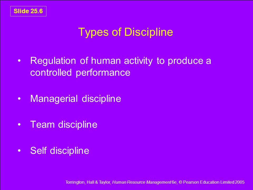 Torrington, Hall & Taylor, Human Resource Management 6e, © Pearson Education Limited 2005 Slide 25.6 Types of Discipline Regulation of human activity to produce a controlled performance Managerial discipline Team discipline Self discipline
