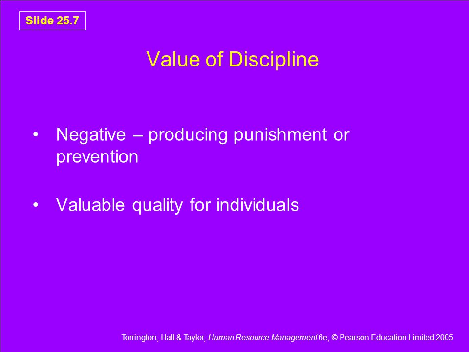 Torrington, Hall & Taylor, Human Resource Management 6e, © Pearson Education Limited 2005 Slide 25.7 Value of Discipline Negative – producing punishment or prevention Valuable quality for individuals