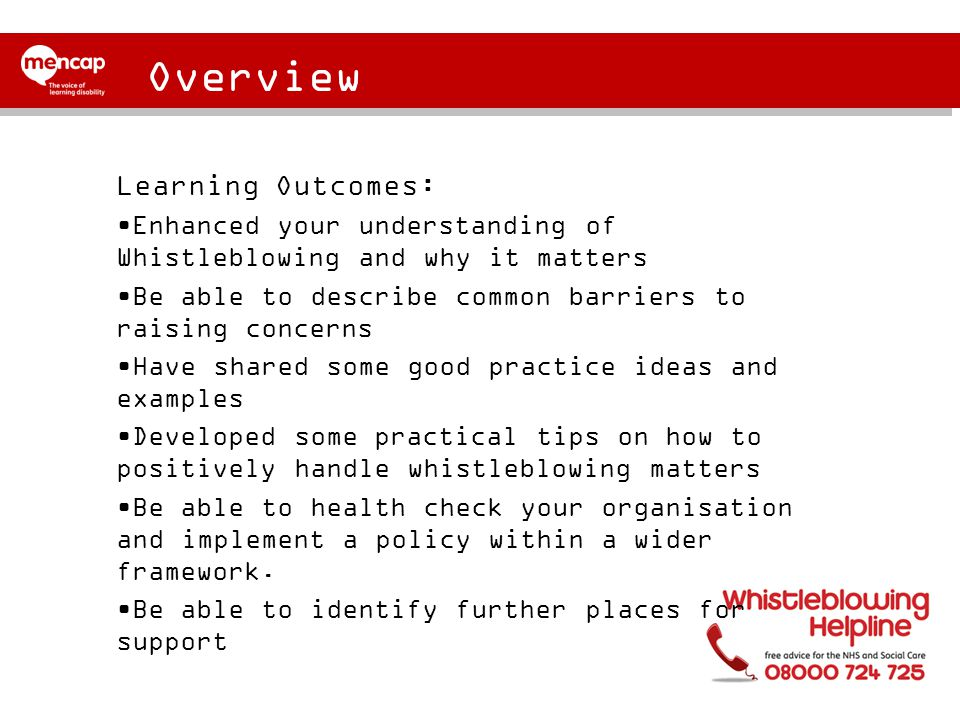 Overview Learning Outcomes: Enhanced your understanding of Whistleblowing and why it matters Be able to describe common barriers to raising concerns Have shared some good practice ideas and examples Developed some practical tips on how to positively handle whistleblowing matters Be able to health check your organisation and implement a policy within a wider framework.