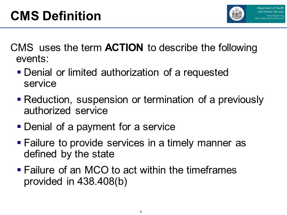 9 CMS uses the term ACTION to describe the following events:  Denial or limited authorization of a requested service  Reduction, suspension or termi