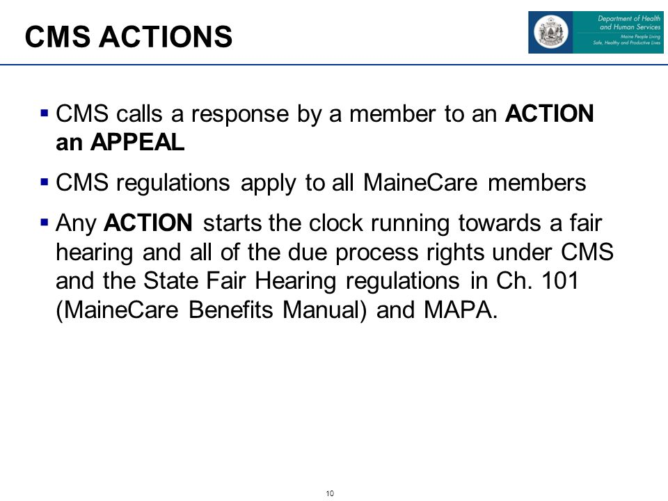 10  CMS calls a response by a member to an ACTION an APPEAL  CMS regulations apply to all MaineCare members  Any ACTION starts the clock running towards a fair hearing and all of the due process rights under CMS and the State Fair Hearing regulations in Ch.