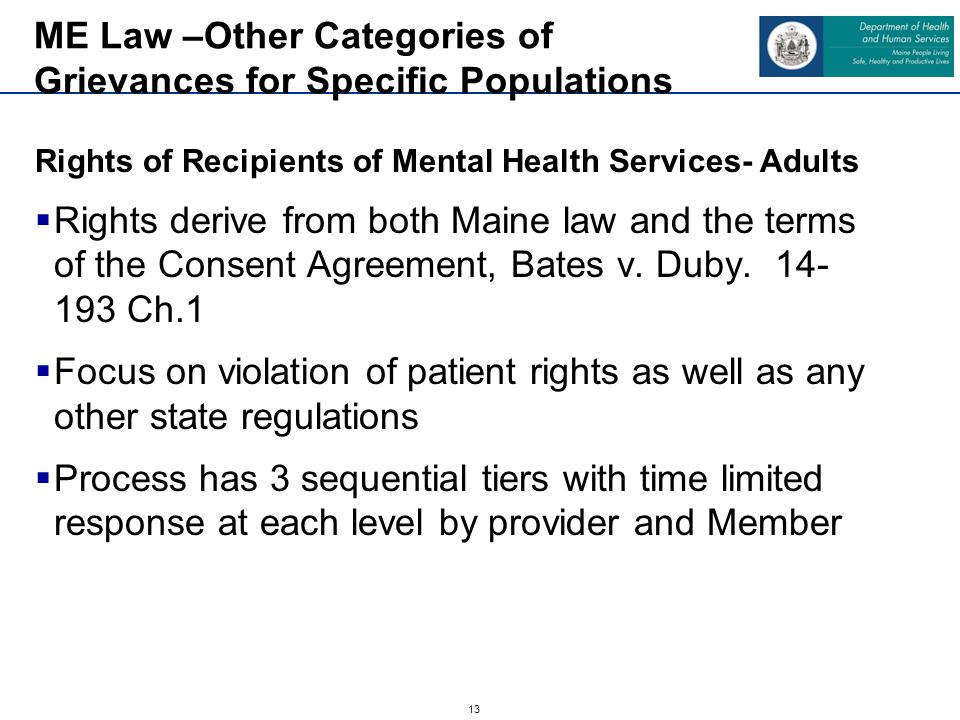 13 Rights of Recipients of Mental Health Services- Adults  Rights derive from both Maine law and the terms of the Consent Agreement, Bates v. Duby. 1