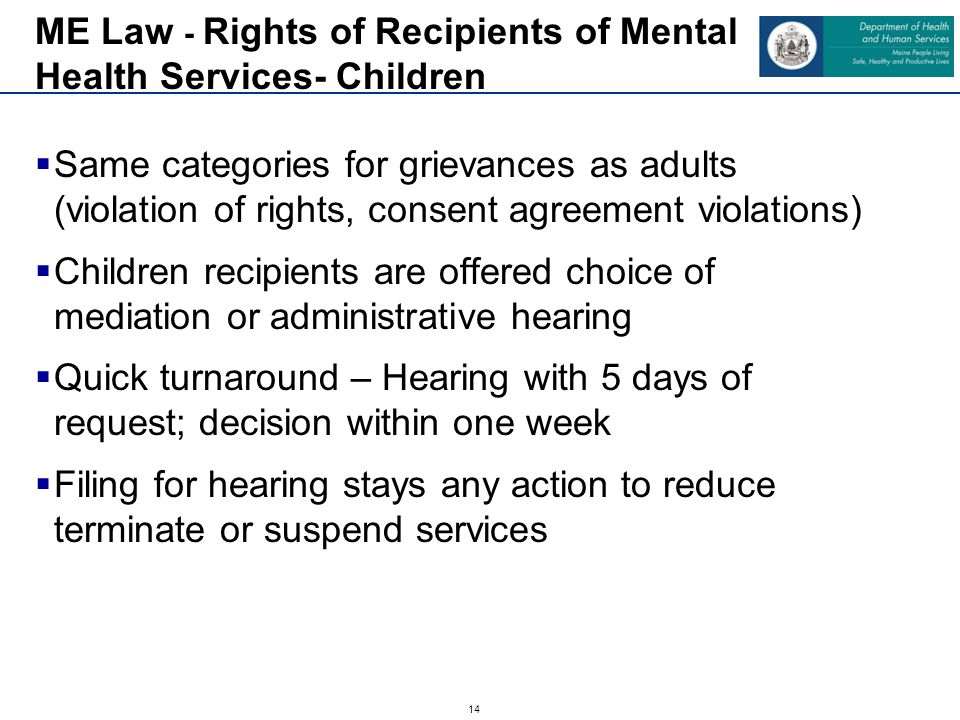 14  Same categories for grievances as adults (violation of rights, consent agreement violations)  Children recipients are offered choice of mediation or administrative hearing  Quick turnaround – Hearing with 5 days of request; decision within one week  Filing for hearing stays any action to reduce terminate or suspend services ME Law - Rights of Recipients of Mental Health Services- Children