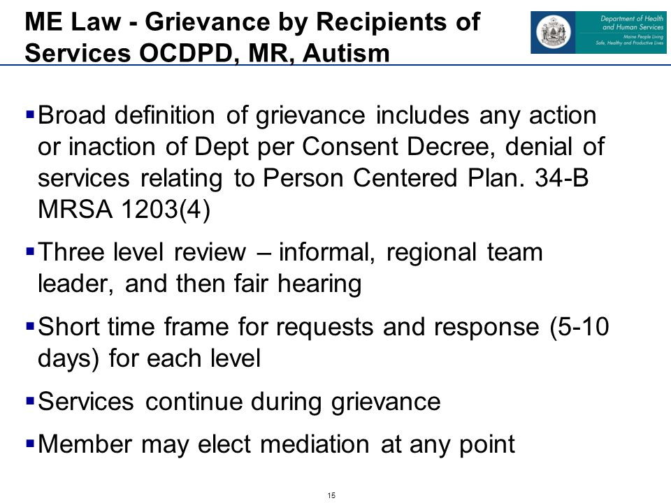 15  Broad definition of grievance includes any action or inaction of Dept per Consent Decree, denial of services relating to Person Centered Plan. 34