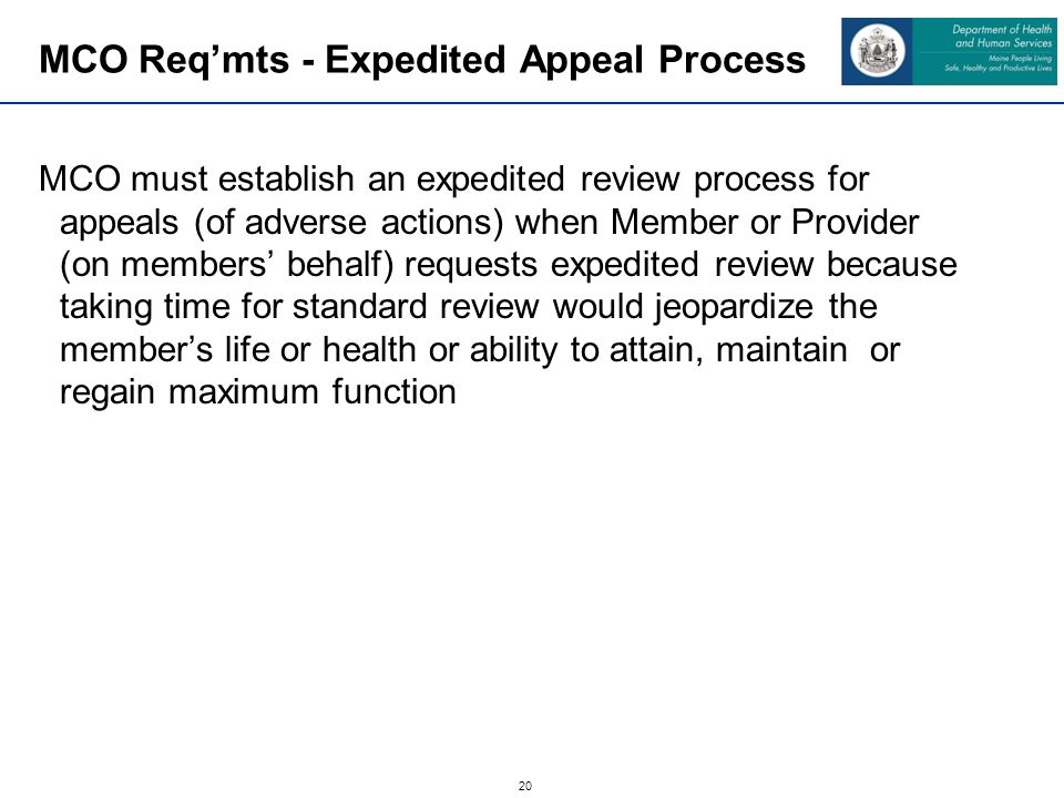 20 MCO Req'mts - Expedited Appeal Process MCO must establish an expedited review process for appeals (of adverse actions) when Member or Provider (on