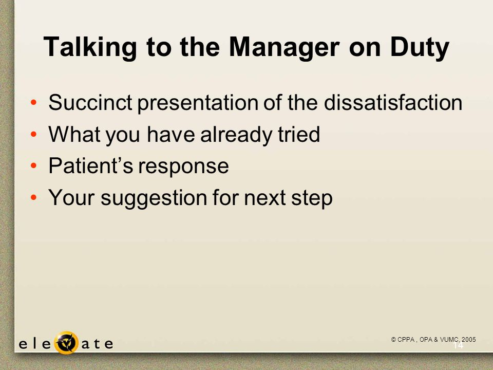 ©VUMC, 2005 14 Talking to the Manager on Duty Succinct presentation of the dissatisfaction What you have already tried Patient's response Your suggestion for next step © CPPA, OPA & VUMC, 2005
