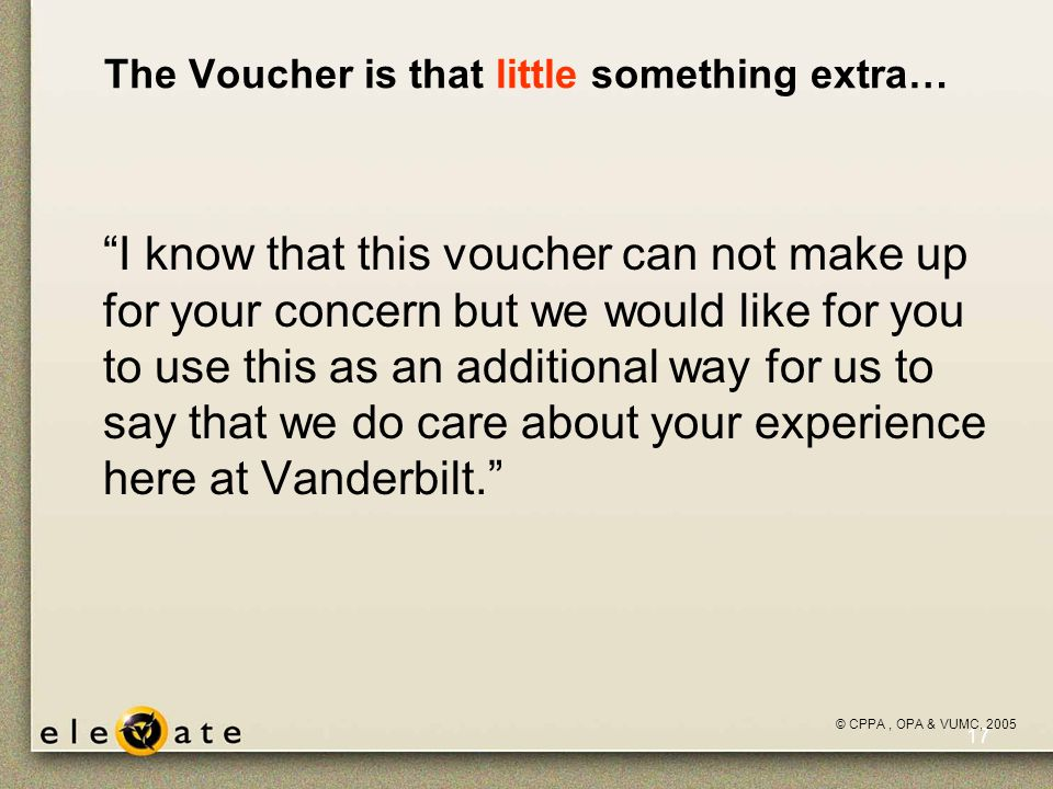 ©VUMC, 2005 17 The Voucher is that little something extra… I know that this voucher can not make up for your concern but we would like for you to use this as an additional way for us to say that we do care about your experience here at Vanderbilt. © CPPA, OPA & VUMC, 2005