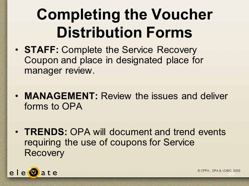 ©VUMC, 2005 20 Completing the Voucher Distribution Forms STAFF: Complete the Service Recovery Coupon and place in designated place for manager review.