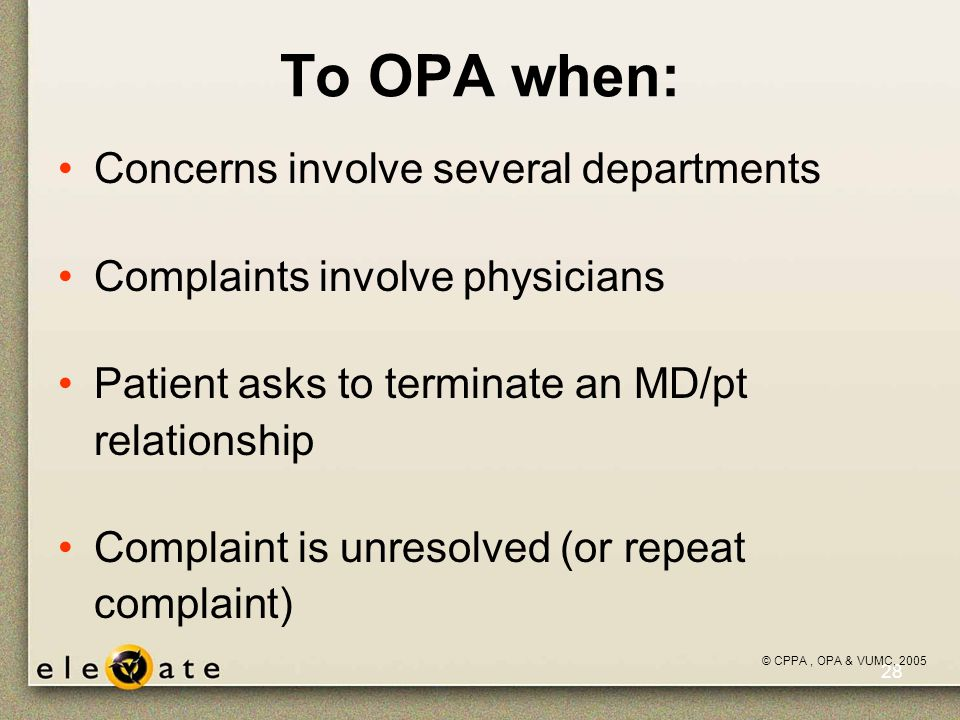 ©VUMC, 2005 28 To OPA when: Concerns involve several departments Complaints involve physicians Patient asks to terminate an MD/pt relationship Complaint is unresolved (or repeat complaint) © CPPA, OPA & VUMC, 2005
