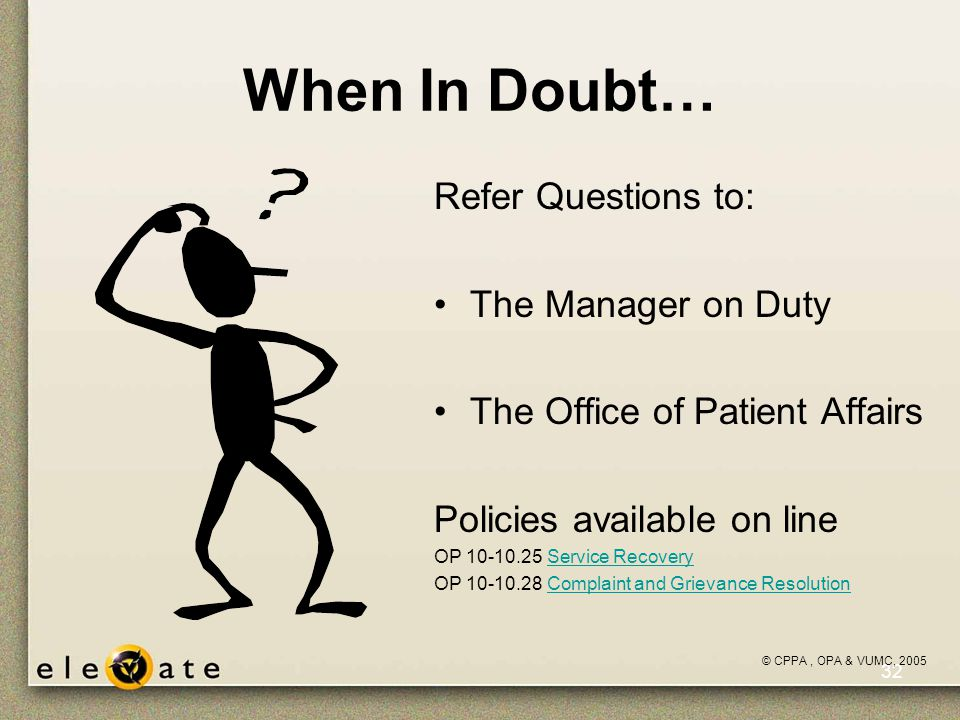 ©VUMC, 2005 32 When In Doubt… Refer Questions to: The Manager on Duty The Office of Patient Affairs Policies available on line OP 10-10.25 Service RecoveryService Recovery OP 10-10.28 Complaint and Grievance ResolutionComplaint and Grievance Resolution © CPPA, OPA & VUMC, 2005