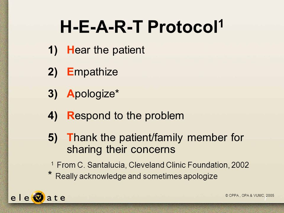 ©VUMC, 2005 7 H-E-A-R-T Protocol 1 1)Hear the patient 2)Empathize 3)Apologize* 4)Respond to the problem 5)Thank the patient/family member for sharing their concerns 1 From C.