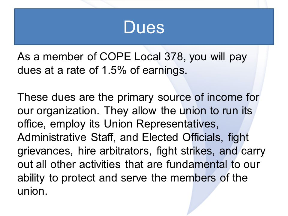 Dues As a member of COPE Local 378, you will pay dues at a rate of 1.5% of earnings.