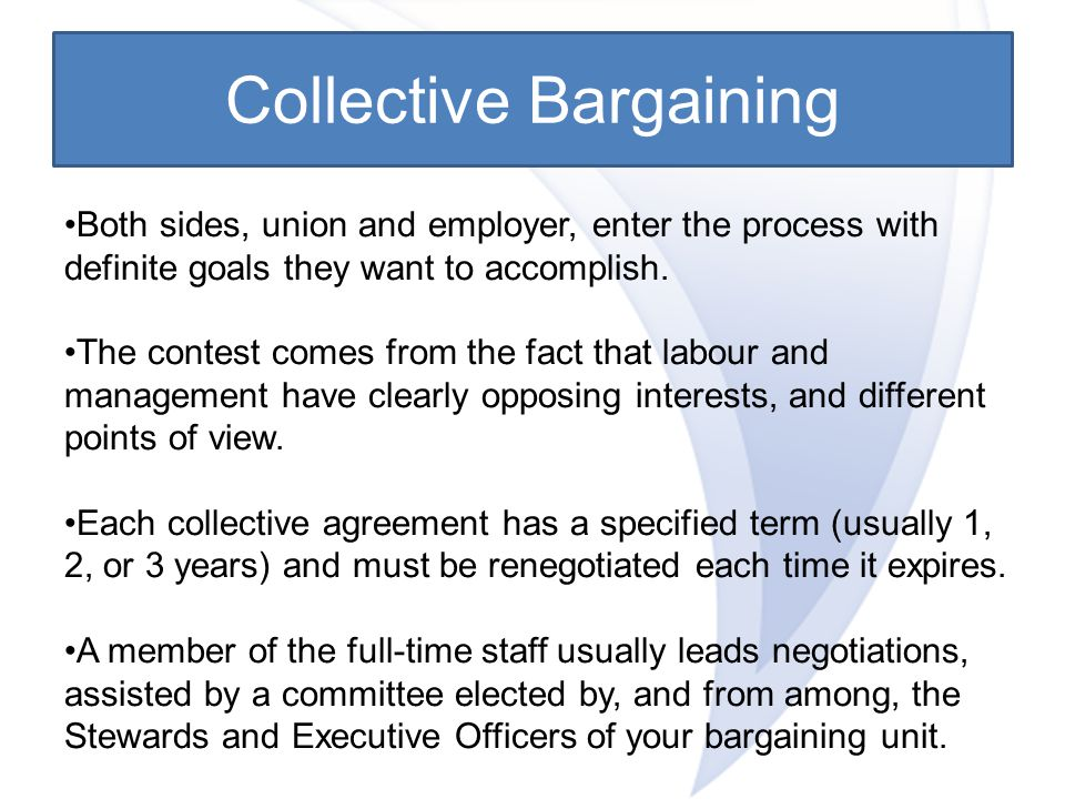 Collective Bargaining Both sides, union and employer, enter the process with definite goals they want to accomplish.