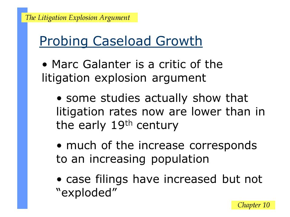 Probing Caseload Growth Marc Galanter is a critic of the litigation explosion argument some studies actually show that litigation rates now are lower than in the early 19 th century much of the increase corresponds to an increasing population case filings have increased but not exploded