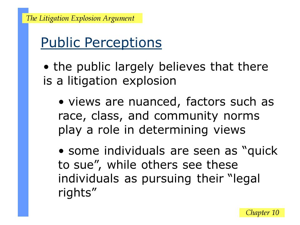 Public Perceptions the public largely believes that there is a litigation explosion views are nuanced, factors such as race, class, and community norms play a role in determining views some individuals are seen as quick to sue , while others see these individuals as pursuing their legal rights