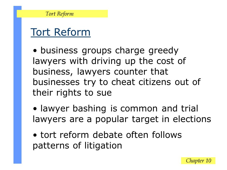 Tort Reform business groups charge greedy lawyers with driving up the cost of business, lawyers counter that businesses try to cheat citizens out of their rights to sue lawyer bashing is common and trial lawyers are a popular target in elections tort reform debate often follows patterns of litigation