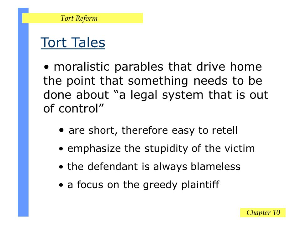 Tort Tales moralistic parables that drive home the point that something needs to be done about a legal system that is out of control are short, therefore easy to retell emphasize the stupidity of the victim the defendant is always blameless a focus on the greedy plaintiff