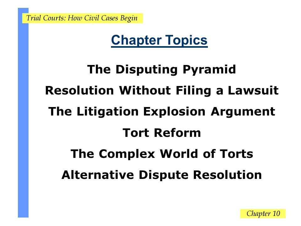 Chapter Topics The Disputing Pyramid Resolution Without Filing a Lawsuit The Litigation Explosion Argument Tort Reform The Complex World of Torts Alternative Dispute Resolution