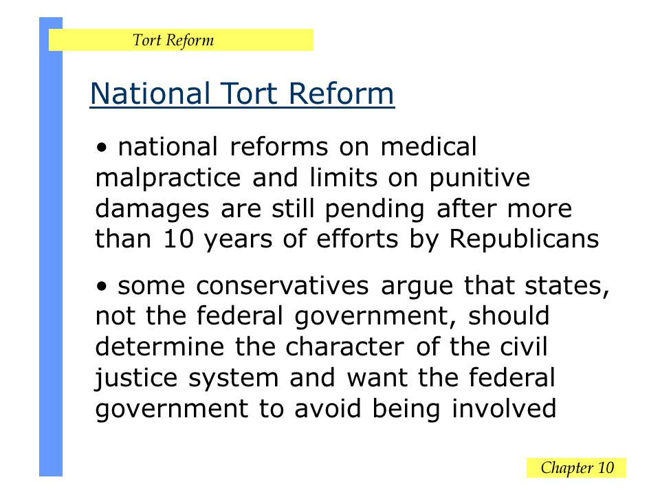 National Tort Reform national reforms on medical malpractice and limits on punitive damages are still pending after more than 10 years of efforts by Republicans some conservatives argue that states, not the federal government, should determine the character of the civil justice system and want the federal government to avoid being involved