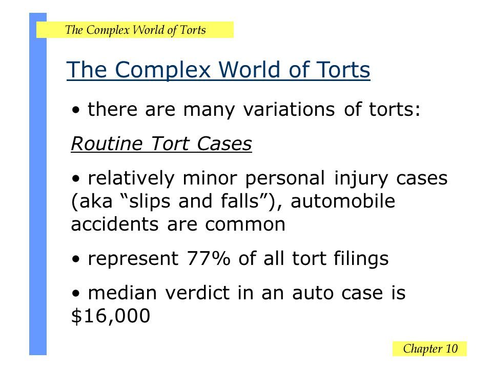 The Complex World of Torts there are many variations of torts: Routine Tort Cases relatively minor personal injury cases (aka slips and falls ), automobile accidents are common represent 77% of all tort filings median verdict in an auto case is $16,000