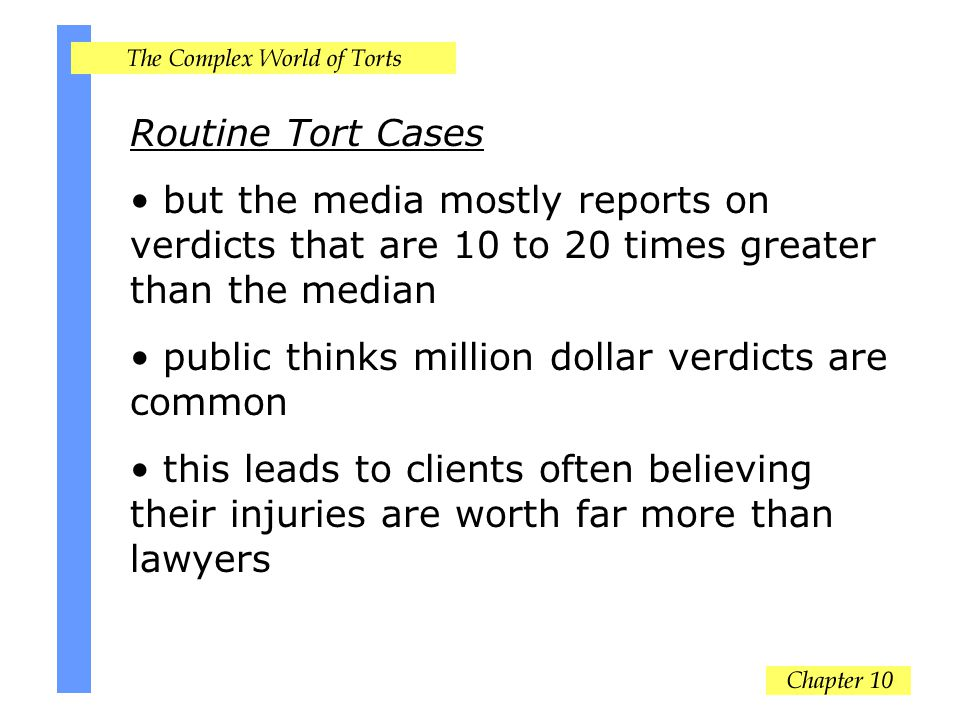 Routine Tort Cases but the media mostly reports on verdicts that are 10 to 20 times greater than the median public thinks million dollar verdicts are common this leads to clients often believing their injuries are worth far more than lawyers