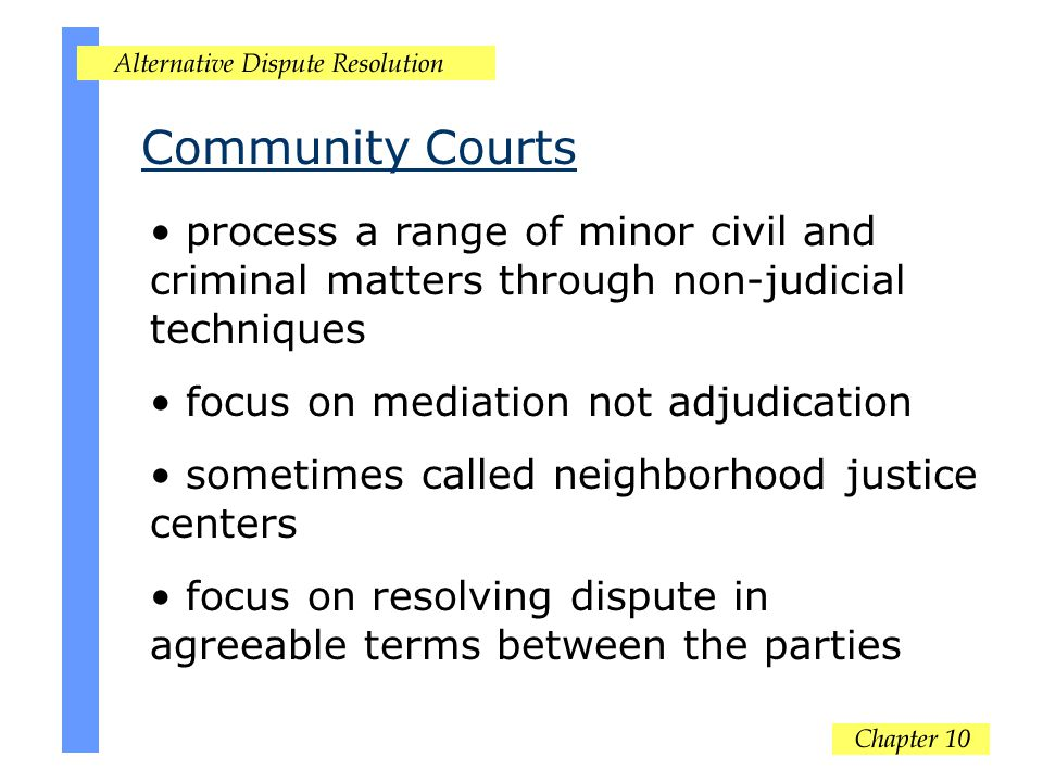 Community Courts process a range of minor civil and criminal matters through non-judicial techniques focus on mediation not adjudication sometimes called neighborhood justice centers focus on resolving dispute in agreeable terms between the parties