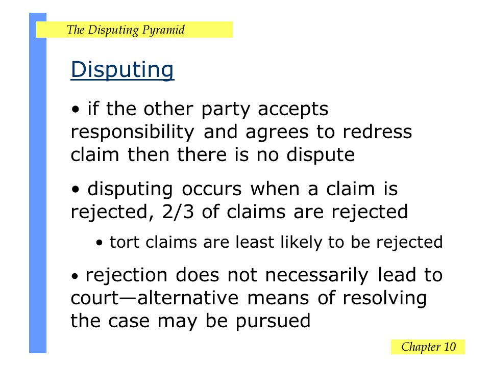 Disputing if the other party accepts responsibility and agrees to redress claim then there is no dispute disputing occurs when a claim is rejected, 2/3 of claims are rejected tort claims are least likely to be rejected rejection does not necessarily lead to court—alternative means of resolving the case may be pursued