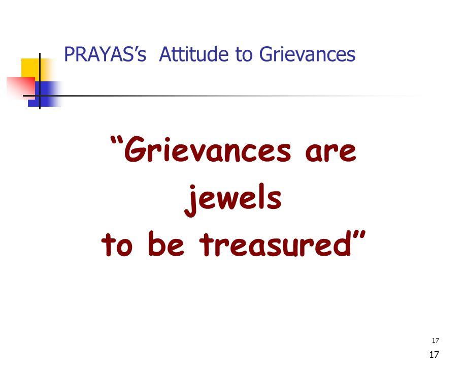 17 PRAYAS's Attitude to Grievances Grievances are jewels to be treasured