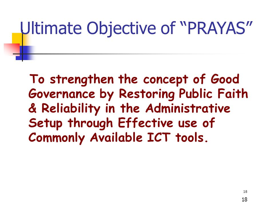 "18 Ultimate Objective of ""PRAYAS"" To strengthen the concept of Good Governance by Restoring Public Faith & Reliability in the Administrative Setup thr"