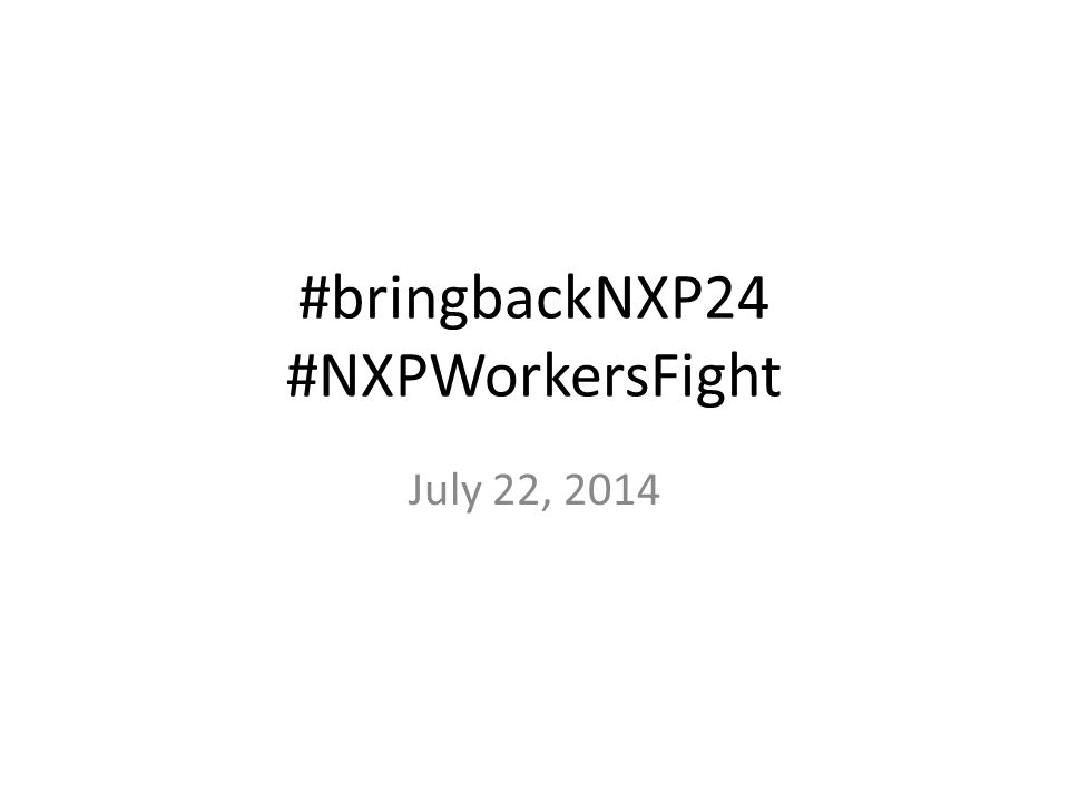 #bringbackNXP24 #NXPWorkersFight July 22, 2014