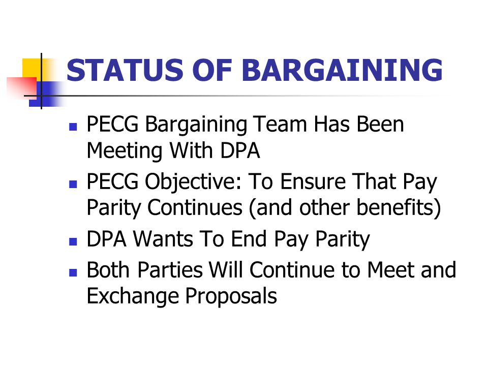 STATUS OF BARGAINING PECG Bargaining Team Has Been Meeting With DPA PECG Objective: To Ensure That Pay Parity Continues (and other benefits) DPA Wants To End Pay Parity Both Parties Will Continue to Meet and Exchange Proposals