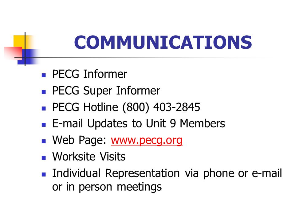 COMMUNICATIONS PECG Informer PECG Super Informer PECG Hotline (800) 403-2845 E-mail Updates to Unit 9 Members Web Page: www.pecg.orgwww.pecg.org Worksite Visits Individual Representation via phone or e-mail or in person meetings