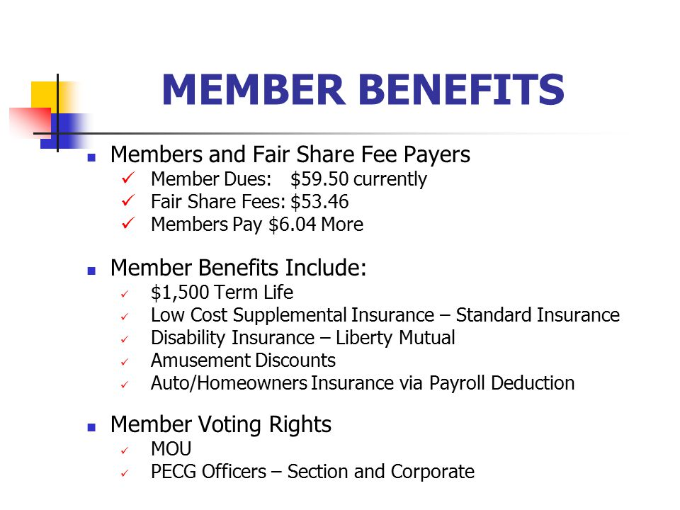 MEMBER BENEFITS Members and Fair Share Fee Payers Member Dues: $59.50 currently Fair Share Fees:$53.46 Members Pay $6.04 More Member Benefits Include: $1,500 Term Life Low Cost Supplemental Insurance – Standard Insurance Disability Insurance – Liberty Mutual Amusement Discounts Auto/Homeowners Insurance via Payroll Deduction Member Voting Rights MOU PECG Officers – Section and Corporate