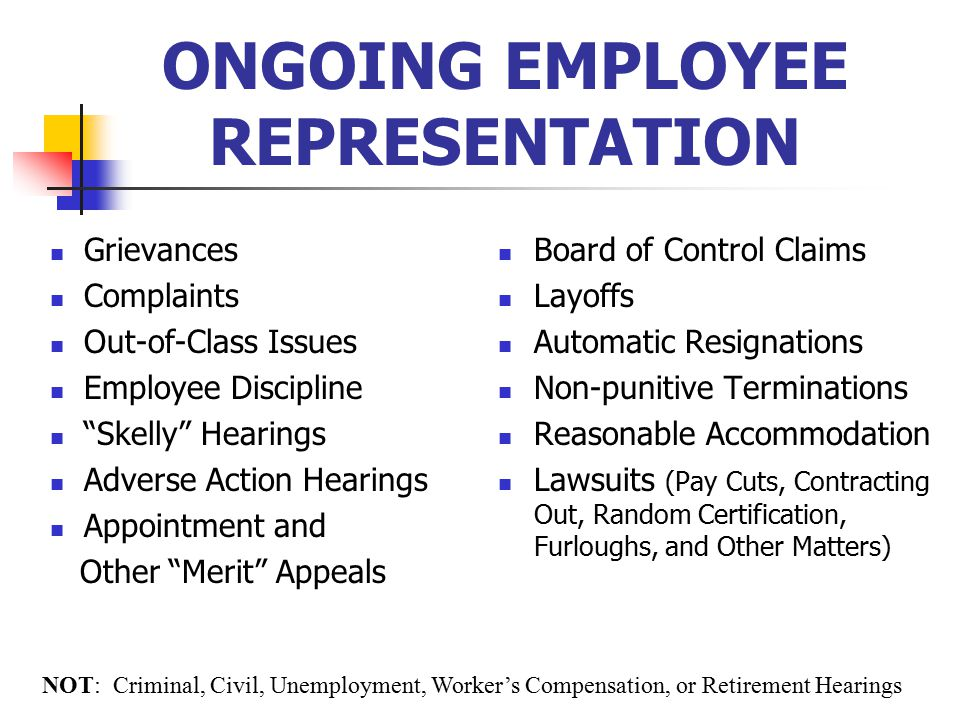 Grievances Complaints Out-of-Class Issues Employee Discipline Skelly Hearings Adverse Action Hearings Appointment and Other Merit Appeals Board of Control Claims Layoffs Automatic Resignations Non-punitive Terminations Reasonable Accommodation Lawsuits (Pay Cuts, Contracting Out, Random Certification, Furloughs, and Other Matters) NOT: Criminal, Civil, Unemployment, Worker's Compensation, or Retirement Hearings ONGOING EMPLOYEE REPRESENTATION
