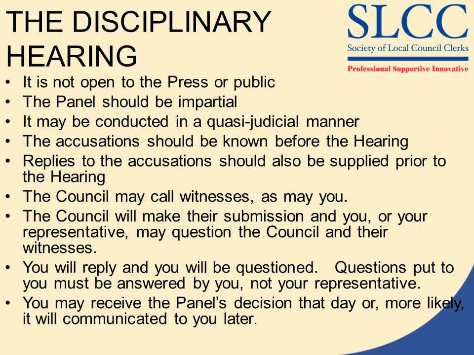 THE DISCIPLINARY HEARING It is not open to the Press or public The Panel should be impartial It may be conducted in a quasi-judicial manner The accusations should be known before the Hearing Replies to the accusations should also be supplied prior to the Hearing The Council may call witnesses, as may you.